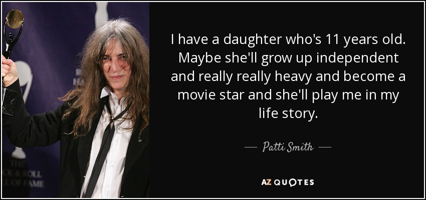I have a daughter who's 11 years old. Maybe she'll grow up independent and really really heavy and become a movie star and she'll play me in my life story. - Patti Smith