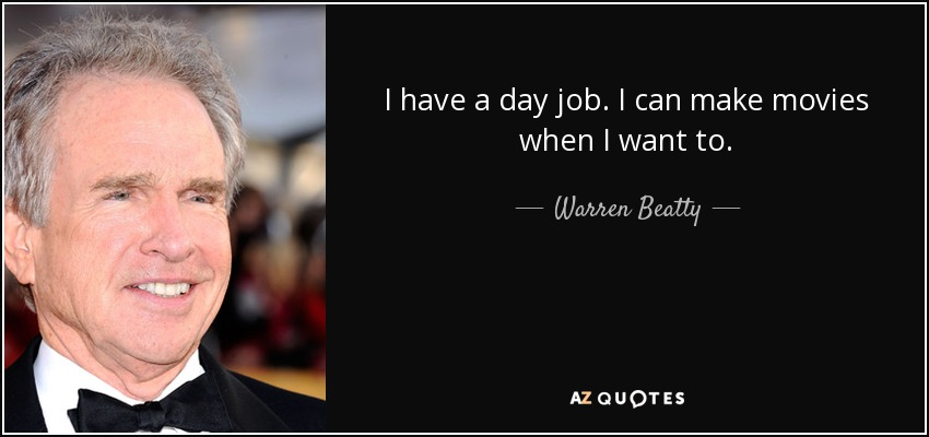 I have a day job. I can make movies when I want to. - Warren Beatty
