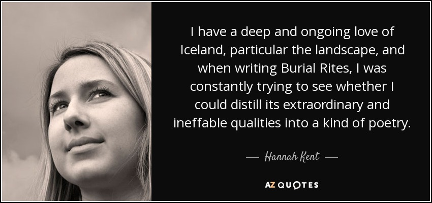 I have a deep and ongoing love of Iceland, particular the landscape, and when writing Burial Rites, I was constantly trying to see whether I could distill its extraordinary and ineffable qualities into a kind of poetry. - Hannah Kent