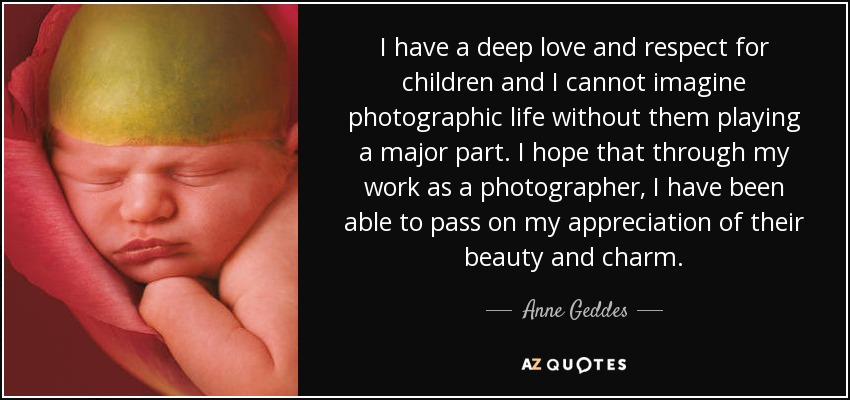 I have a deep love and respect for children and I cannot imagine photographic life without them playing a major part. I hope that through my work as a photographer, I have been able to pass on my appreciation of their beauty and charm. - Anne Geddes