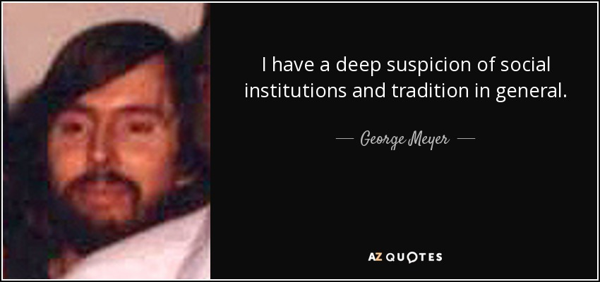 I have a deep suspicion of social institutions and tradition in general. - George Meyer