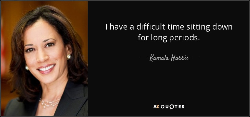 I have a difficult time sitting down for long periods. - Kamala Harris