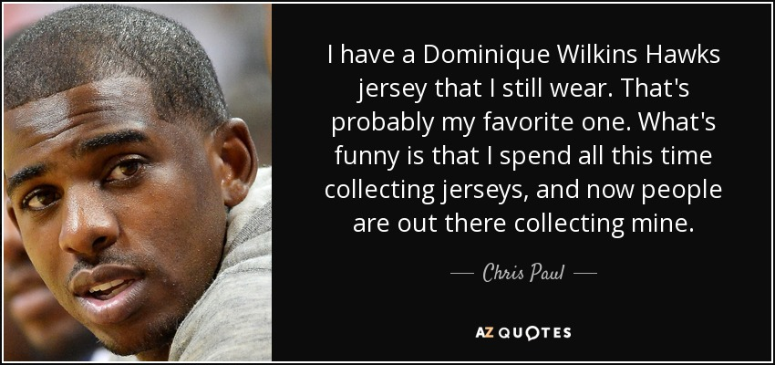 I have a Dominique Wilkins Hawks jersey that I still wear. That's probably my favorite one. What's funny is that I spend all this time collecting jerseys, and now people are out there collecting mine. - Chris Paul