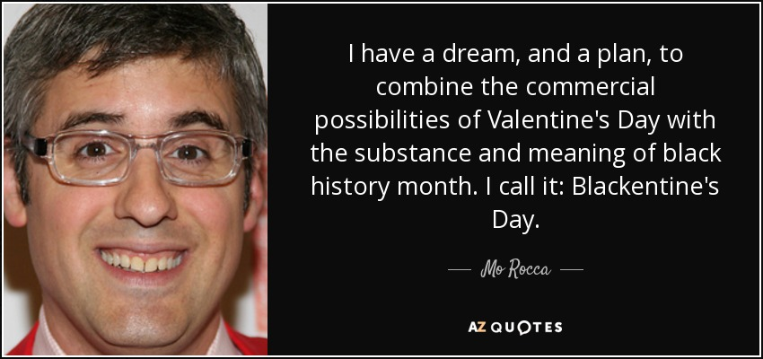 I have a dream, and a plan, to combine the commercial possibilities of Valentine's Day with the substance and meaning of black history month. I call it: Blackentine's Day. - Mo Rocca