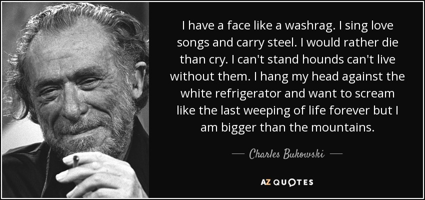 I have a face like a washrag. I sing love songs and carry steel. I would rather die than cry. I can't stand hounds can't live without them. I hang my head against the white refrigerator and want to scream like the last weeping of life forever but I am bigger than the mountains. - Charles Bukowski
