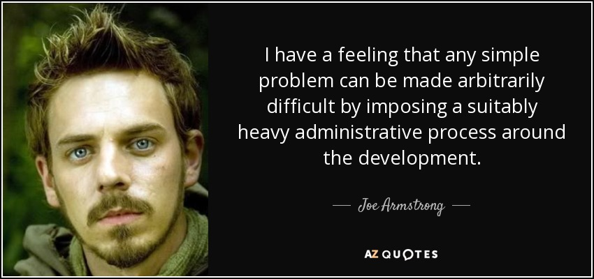 I have a feeling that any simple problem can be made arbitrarily difficult by imposing a suitably heavy administrative process around the development. - Joe Armstrong