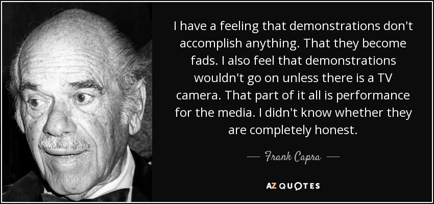 I have a feeling that demonstrations don't accomplish anything. That they become fads. I also feel that demonstrations wouldn't go on unless there is a TV camera. That part of it all is performance for the media. I didn't know whether they are completely honest. - Frank Capra