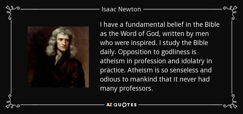 I have a fundamental belief in the Bible as the Word of God, written by men who were inspired. I study the Bible daily. Opposition to godliness is atheism in profession and idolatry in practice. Atheism is so senseless and odious to mankind that it never had many professors. - Isaac Newton
