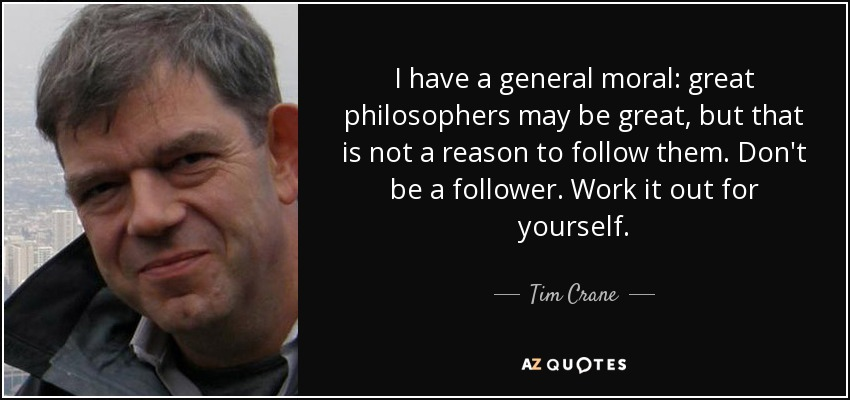 I have a general moral: great philosophers may be great, but that is not a reason to follow them. Don't be a follower. Work it out for yourself. - Tim Crane