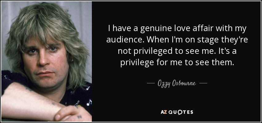 I have a genuine love affair with my audience. When I'm on stage they're not privileged to see me. It's a privilege for me to see them. - Ozzy Osbourne