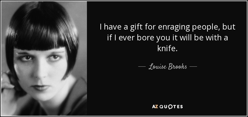 I have a gift for enraging people, but if I ever bore you it will be with a knife. - Louise Brooks