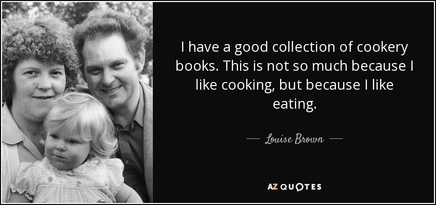 I have a good collection of cookery books. This is not so much because I like cooking, but because I like eating. - Louise Brown