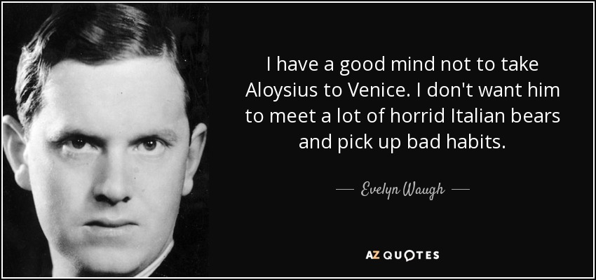 I have a good mind not to take Aloysius to Venice. I don't want him to meet a lot of horrid Italian bears and pick up bad habits. - Evelyn Waugh