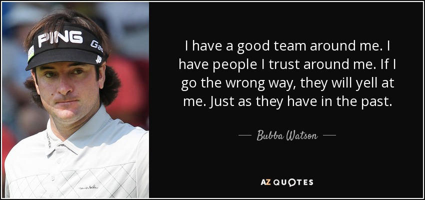 I have a good team around me. I have people I trust around me. If I go the wrong way, they will yell at me. Just as they have in the past. - Bubba Watson