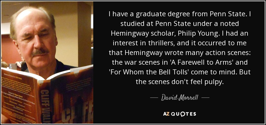 I have a graduate degree from Penn State. I studied at Penn State under a noted Hemingway scholar, Philip Young. I had an interest in thrillers, and it occurred to me that Hemingway wrote many action scenes: the war scenes in 'A Farewell to Arms' and 'For Whom the Bell Tolls' come to mind. But the scenes don't feel pulpy. - David Morrell