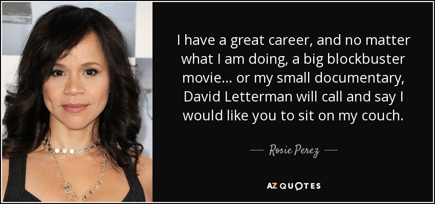 I have a great career, and no matter what I am doing, a big blockbuster movie... or my small documentary, David Letterman will call and say I would like you to sit on my couch. - Rosie Perez