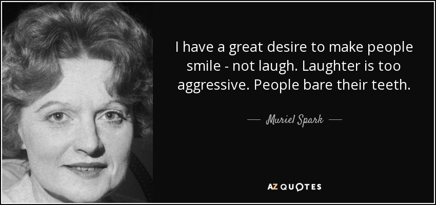 I have a great desire to make people smile - not laugh. Laughter is too aggressive. People bare their teeth. - Muriel Spark