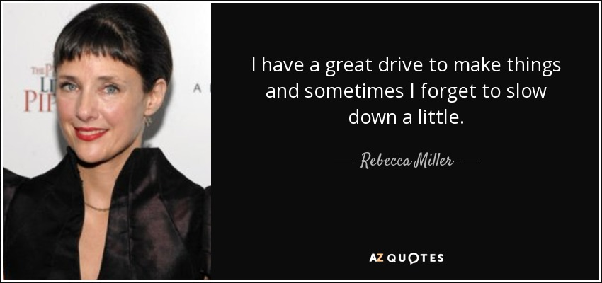 I have a great drive to make things and sometimes I forget to slow down a little. - Rebecca Miller