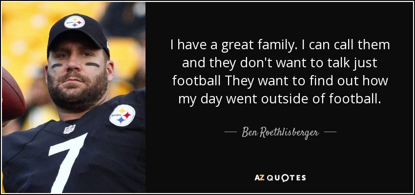 Ben Roethlisberger Quote: I Have A Great Family. I Can