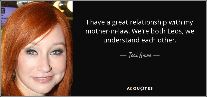 I have a great relationship with my mother-in-law. We're both Leos, we understand each other. - Tori Amos