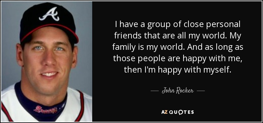 I have a group of close personal friends that are all my world. My family is my world. And as long as those people are happy with me, then I'm happy with myself. - John Rocker