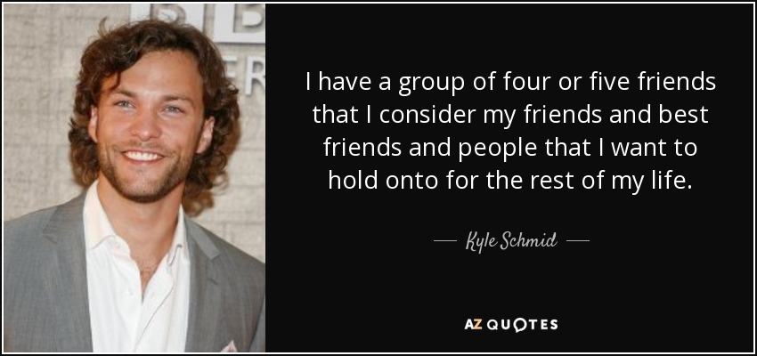 Kyle Schmid Quote I Have A Group Of Four Or Five Friends That