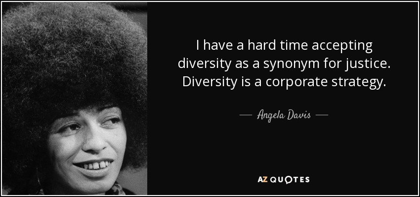 I have a hard time accepting diversity as a synonym for justice. Diversity is a corporate strategy. - Angela Davis