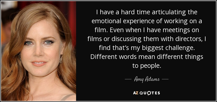 I have a hard time articulating the emotional experience of working on a film. Even when I have meetings on films or discussing them with directors, I find that's my biggest challenge. Different words mean different things to people. - Amy Adams