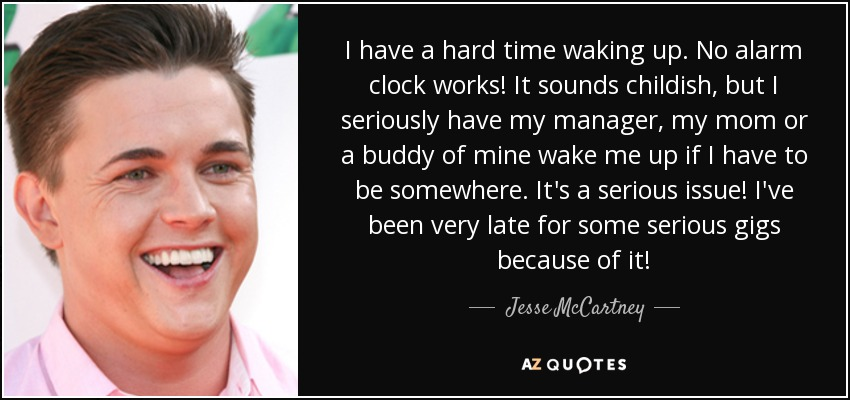 I have a hard time waking up. No alarm clock works! It sounds childish, but I seriously have my manager, my mom or a buddy of mine wake me up if I have to be somewhere. It's a serious issue! I've been very late for some serious gigs because of it! - Jesse McCartney