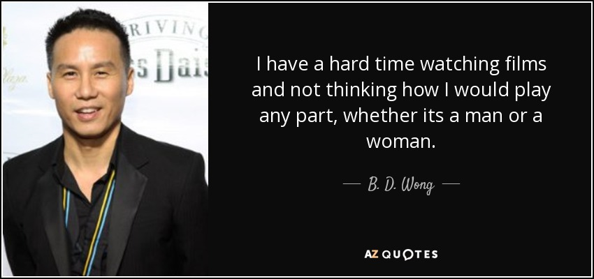 I have a hard time watching films and not thinking how I would play any part, whether its a man or a woman. - B. D. Wong