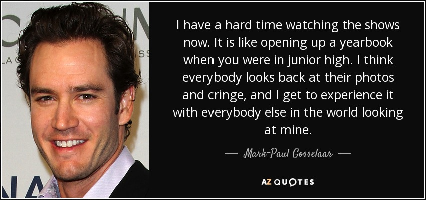 I have a hard time watching the shows now. It is like opening up a yearbook when you were in junior high. I think everybody looks back at their photos and cringe, and I get to experience it with everybody else in the world looking at mine. - Mark-Paul Gosselaar