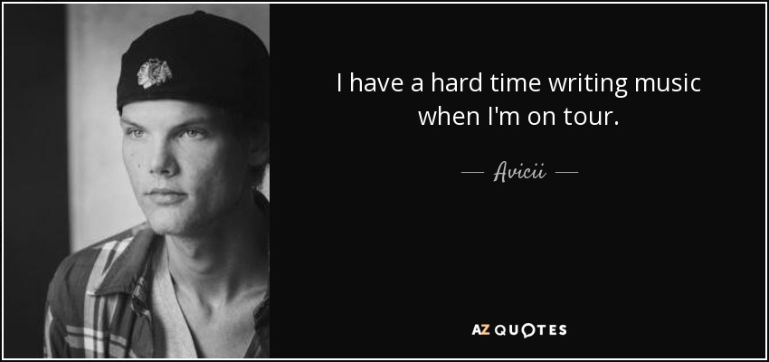 I have a hard time writing music when I'm on tour. - Avicii