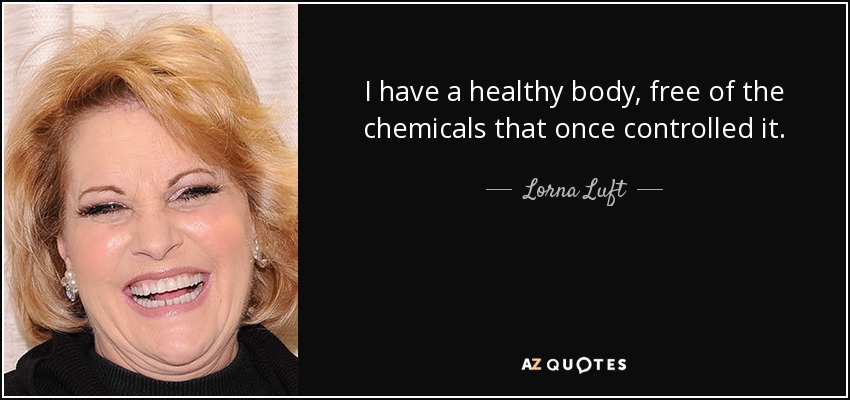 I have a healthy body, free of the chemicals that once controlled it. - Lorna Luft