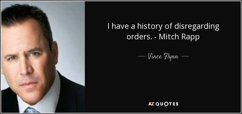 I have a history of disregarding orders. - Mitch Rapp - Vince Flynn