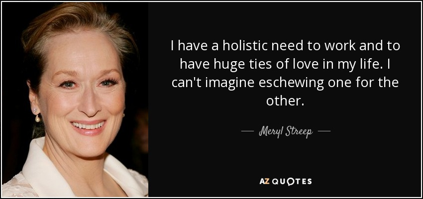 I have a holistic need to work and to have huge ties of love in my life. I can't imagine eschewing one for the other. - Meryl Streep