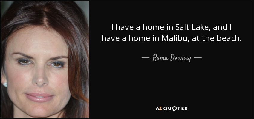 I have a home in Salt Lake, and I have a home in Malibu, at the beach. - Roma Downey