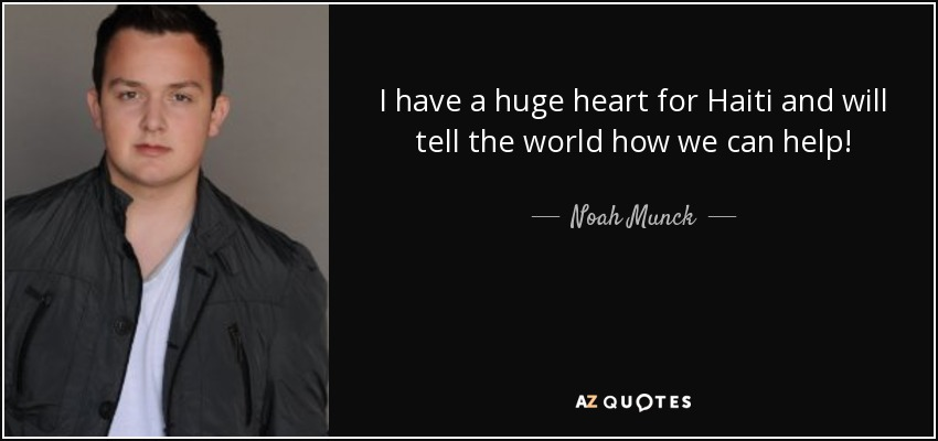 I have a huge heart for Haiti and will tell the world how we can help! - Noah Munck