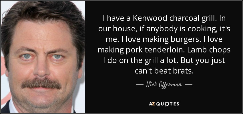 I have a Kenwood charcoal grill. In our house, if anybody is cooking, it's me. I love making burgers. I love making pork tenderloin. Lamb chops I do on the grill a lot. But you just can't beat brats. - Nick Offerman