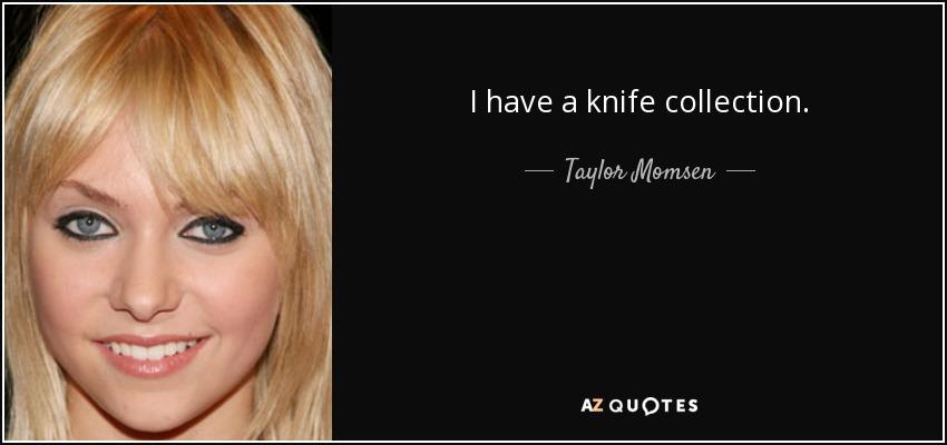 I have a knife collection. - Taylor Momsen