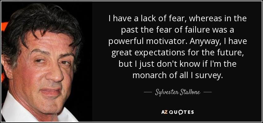 I have a lack of fear, whereas in the past the fear of failure was a powerful motivator. Anyway, I have great expectations for the future, but I just don't know if I'm the monarch of all I survey. - Sylvester Stallone