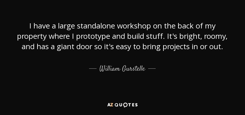 I have a large standalone workshop on the back of my property where I prototype and build stuff. It's bright, roomy, and has a giant door so it's easy to bring projects in or out. - William Gurstelle