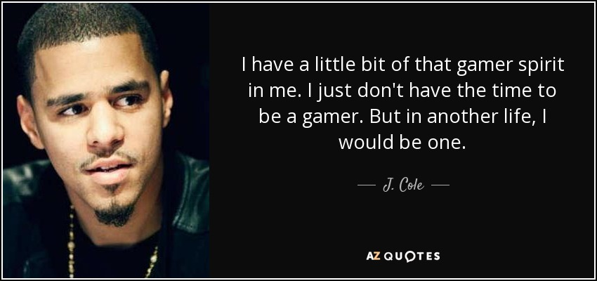 I have a little bit of that gamer spirit in me. I just don't have the time to be a gamer. But in another life, I would be one. - J. Cole