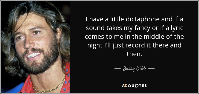 I have a little dictaphone and if a sound takes my fancy or if a lyric comes to me in the middle of the night I'll just record it there and then. - Barry Gibb