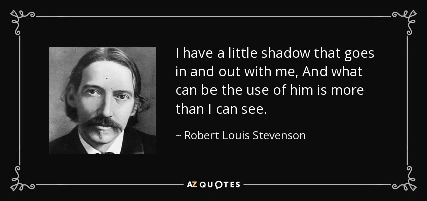 I have a little shadow that goes in and out with me, And what can be the use of him is more than I can see. - Robert Louis Stevenson