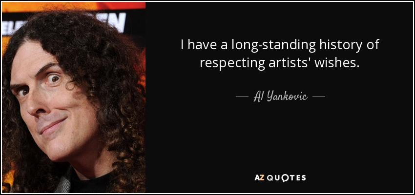 I have a long-standing history of respecting artists' wishes. - Al Yankovic