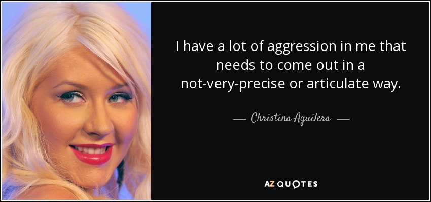 I have a lot of aggression in me that needs to come out in a not-very-precise or articulate way. - Christina Aguilera