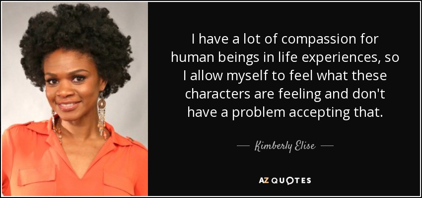 I have a lot of compassion for human beings in life experiences, so I allow myself to feel what these characters are feeling and don't have a problem accepting that. - Kimberly Elise