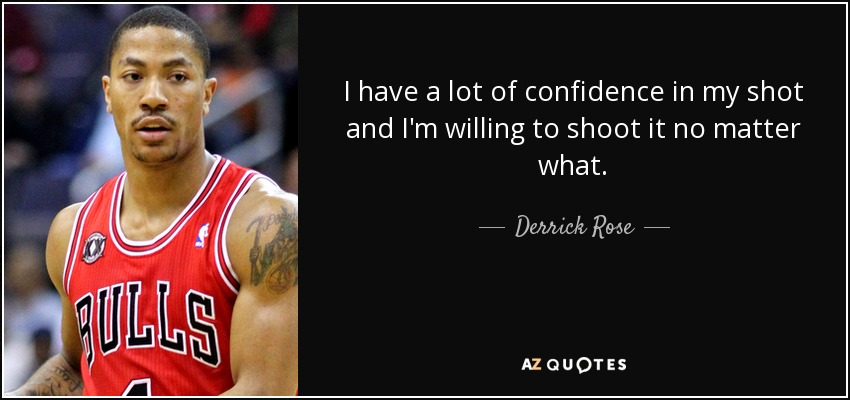 I have a lot of confidence in my shot and I'm willing to shoot it no matter what. - Derrick Rose