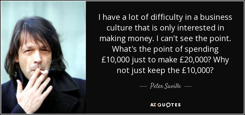 I have a lot of difficulty in a business culture that is only interested in making money. I can't see the point. What's the point of spending £10,000 just to make £20,000? Why not just keep the £10,000? - Peter Saville