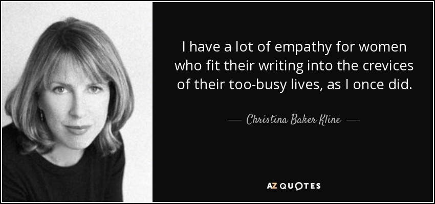 I have a lot of empathy for women who fit their writing into the crevices of their too-busy lives, as I once did. - Christina Baker Kline